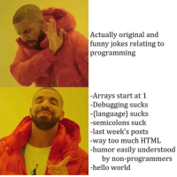 Well this is = True: Actually original and  funny jokes relating to  programming  -Arrays start at 1  -Debugging sucks  {language) sucks  -semicolons suck  -last week's posts  -way too much HTML  -humor easily understood  by non-programmers  -hello world Well this is = True