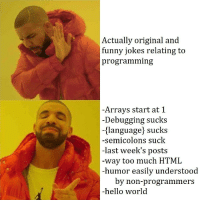 Tags.Add(PostTags.Meta);: Actually original and  funny jokes relating to  programming  -Arrays start at 1  -Debugging sucks  -(language] sucks  -semicolons suck  -last week's posts  way too much HTML  -humor easily understood  by non-programmers  -hello world Tags.Add(PostTags.Meta);