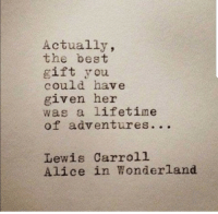 carroll: Actually,  the best  gift you  could have  given her  was a lifetime  of adventures. ..  Lewis Carroll  Alice in Wonderland