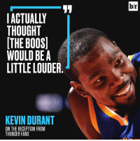 Kevin Durant, Sports, and Thunder: ACTUALLY  THOUGHT  THE BOOS  A  WOULD BE A  LITTLE LOUDER  KEVIN DURANT  ON THE RECEPTION FROM  THUNDER FANS  br Hear that, OKC?!