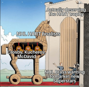 Hockey, National Hockey League (NHL), and Shit: Actuallydeservino  NHL  HARnalists  Crosby Kucherov  McDavidi  to market new  Superstars Crosby and Kucherov sucked in the first round and didn't make it through. McDavid, who's obviously the most valuable to his team, which didn't even make the playoffs. What a shit show of selections.  *I understand that these awards are regular season awards, but is Crosby really the MVP above all other team MVPs? If you take Kucherov off that Tampa team, do they miss the playoffs? Of course not.  -Brewmaster  *on another note, my approval ratings came back at 32%. That's pretty much the same as Trump and Trudeau; which are still in office! so...... 10$ RAISE for me!!!!