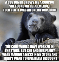 """Advice, Family, and Tumblr: ACUSTOMERSHOWSMEACOUPON  SHE FOUND ON RETAİLMENOTI  TOLD HERITWAS AN ONLINE ONLYCODE  THE CODEWOULD HAVE WORKED IN  THE STORE, BUT SHE AND HER FAMILY  WERE MAKING A MESS IN MY STORE AND  DIDNT WANT TO GIVE HER A DISCOUNT <p><a href=""""http://advice-animal.tumblr.com/post/169717275323/be-respectful-of-retail-environments-please"""" class=""""tumblr_blog"""">advice-animal</a>:</p>  <blockquote><p>Be respectful of retail environments please</p></blockquote>"""