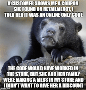 Be respectful of retail environments please: ACUSTOMERSHOWSMEACOUPON  SHE FOUND ON RETAİLMENOTI  TOLD HERITWAS AN ONLINE ONLYCODE  THE CODEWOULD HAVE WORKED IN  THE STORE, BUT SHE AND HER FAMILY  WERE MAKING A MESS IN MY STORE AND  DIDNT WANT TO GIVE HER A DISCOUNT Be respectful of retail environments please
