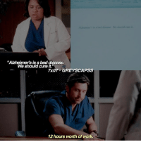 """Bad, Memes, and Work: ad divease We should core it  """"Alzheimer's is a bad disease.  We should cure it.""""  zhsoicud  7x07 GREYSCAPSS  12 hours worth of work. greysanatomy 