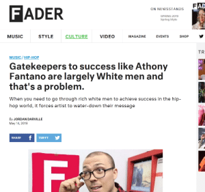 Music, Jordan, and Spring: AD  FADER  ON NEWSSTANDS  SPRING 2019  Spring Style  EVENTS SHOP  MUSIC  STYLE  CULTURE  VIDEO  MAGAZINE  TR  MUSIC/ HIP-HOP  Gatekeepers to success like Athony  Fantano are largely White men and  that's a problem.  When you need to go through rich white men to achieve success in the hip-  hop world, it forces artist to water-down their message  er  By JORDAN DARVILLE  May 14, 2019  SHARE  TWEET Fader is back at it?