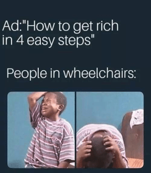 "oof: Ad:""How to get rich  in 4 easy steps""  People in wheelchairs: oof"