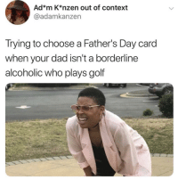 <p>Dads only like grilling, fishing, golf and beer, don't they? (via /r/BlackPeopleTwitter)</p>: Ad*m K*nzen out of context  @adamkanzen  Trying to choose a Father's Day card  when your dad isn't a borderline  alcoholic who plays golf <p>Dads only like grilling, fishing, golf and beer, don't they? (via /r/BlackPeopleTwitter)</p>