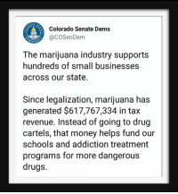 cartels: AD O  Colorado Senate Dems  aCOSenDem  OCRA  The marijuana industry supports  hundreds of small businesses  across our state  Since legalization, marijuana has  generated $617,767,334 in tax  revenue. Instead of going to drug  cartels, that money helps fund our  schools and addiction treatment  programs for more dangerous  drugs.