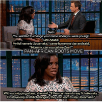 """America, Black Lives Matter, and Memes: ad  Seth:  You wanted to change your name when you were young?  Uzo Aduba:  My full name is Uzoamaka. I came home one day andsaid,  """"Mommy"""" can you call me Zoe?""""  PAN-AFRICAN ROOTS MOVE  Without skipping abeat, she said,lf they canlearn to say Tchaikovsky,  Dostoyevsky and Michelangelo, they can leanto say Uzoamaka."""" Repost from @panafrican.roots It's true. We don't have to change our identity to be accepted. They should learn how to pronounce African America names, we are not going to make it easier for them. blackpride blackpower blacklivesmatter panafricanrootsmove blackhistorymonth melanin unapologeticallyblack slay melaninpoppin blacklove problack blackexcellence"""