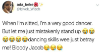 Dancing, Memes, and Wee: ada_beke  @blvck_Witch  When l'm sitted, I'm a very good dancer.  But let me just mistakenly standup  dancing skills wee just betray  me! Bloody Jacob Raise your hands if this is you 😂🙌🏽🙋🏽‍♀️🙋🏽‍♂️ . KraksTV