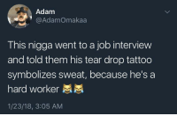 Blackpeopletwitter, Job Interview, and Tattoo: Adam  @AdamOmakaa  This nigga went to a job interview  and told them his tear drop tattoo  symbolizes sweat, because he's a  hard worker  1/23/18, 3:05 AM <p>Interview successfully completed (via /r/BlackPeopleTwitter)</p>