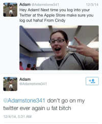 Apple, Bitch, and Twitter: Adam @Adamstone341  Hey Adam! Next time you log into your  Twitter at the Apple Store make sure you  log out haha! From Cindy  12/3/14  Adam  @Adamstone341  +9  @Adamstone341 don't go on my  twitter ever again u fat bitch  12/4/14, 5:31 AM .