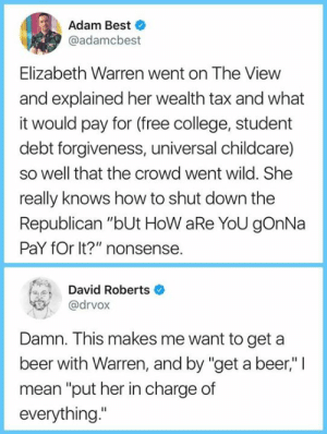 "Beer, College, and Elizabeth Warren: Adam Best  @adamcbest  Elizabeth Warren went on The View  and explained her wealth tax and what  it would pay for (free college, student  debt forgiveness, universal childcare)  so well that the crowd went wild. She  really knows how to shut down the  Republican ""bUt HoW aRe YoU gOnNa  PaY fOr It?"" nonsense.  David Roberts  @drvox  Damn. This makes me want to get a  beer with Warren, and by ""get a beer,"" 