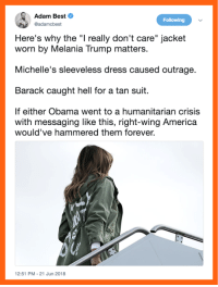 "America, Melania Trump, and Memes: Adam Best  @adamcbest  Following  Here's why the ""I really don't care"" jacket  worn by Melania Trump matters.  Michelle's sleeveless dress caused outrage.  Barack caught hell for a tan suit.  If either Obama went to a humanitarian crisis  with messaging like this, right-wing America  would've hammered them forever.  12:51 PM-21 Jun 2018 Pretty much."