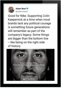 Colin Kaepernick, Future, and Just Do It: Adam Best  @adamcbest  Good for Nike. Supporting Colin  Kaepernick at a time when most  brands lack any political courage  is something future generations  will remember as part of the  company's legacy. Some thing:s  are bigger than the bottom line  like being on the right side  of history  Believe in something.  Even if it means sacrificing everything  Just do it.