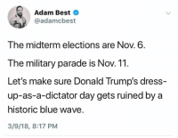Best, Blue, and Dress: Adam Best  @adamcbest  The midterm elections are Nov. 6.  The military parade is Nov. 11.  Let's make sure Donald Trump's dress-  up-as-a-dictator day gets ruined by a  historic blue wave.  3/9/18, 8:17 PM (S)
