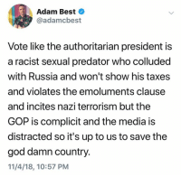 God, Taxes, and Best: Adam Best  @adamcbest  Vote like the authoritarian president is  a racist sexual predator who colluded  with Russia and won't show his taxes  and violates the emoluments clause  and incites nazi terrorism but the  GOP is complicit and the media is  distracted so it's up to us to save the  god damn country.  11/4/18, 10:57 PM (S)
