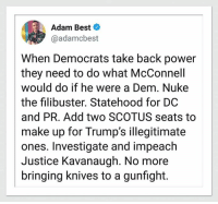 Definitely: Adam Best  @adamcbest  When Democrats take back power  they need to do what McConnell  would do if he were a Dem. Nuke  the filibuster. Statehood for DC  and PR. Add two SCOTUS seats to  make up for Trump's illegitimate  ones. Investigate and impeach  Justice Kavanaugh. No more  bringing knives to a gunfight. Definitely