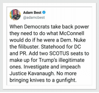 Best, Justice, and Power: Adam Best  @adamcbest  When Democrats take back power  they need to do what McConnell  would do if he were a Dem. Nuke  the filibuster. Statehood for DC  and PR. Add two SCOTUS seats to  make up for Trump's illegitimate  ones. Investigate and impeach  Justice Kavanaugh. No more  bringing knives to a gunfight. 🔥🔥🔥
