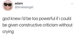 Crying, God, and Powerful: adam  @brokeangel  god knew i'd be too powerful if i could  be given constructive criticism without  crying Meirl