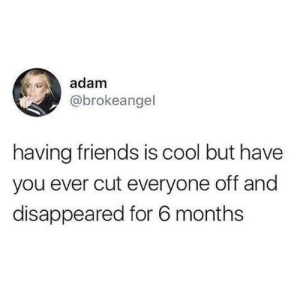 Only all the time: adam  @brokeangel  having friends is cool but have  you ever cut everyone off and  disappeared for 6 months Only all the time