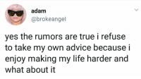Advice, Life, and Memes: adam  @brokeangel  yes the rumors are true i refuse  to take my own advice because i  enjoy making my life harder and  what about it 💁🏻‍♀️
