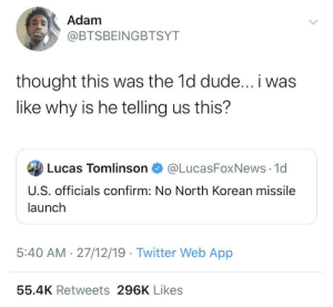 I mean it is isn't it?: Adam  @BTSBEINGBTSYT  thought this was the 1d dude... i was  like why is he telling us this?  Lucas Tomlinson  @LucasFoxNews 1d  U.S. officials confirm: No North Korean missile  launch  5:40 AM · 27/12/19 · Twitter Web App  55.4K Retweets 296K Likes I mean it is isn't it?