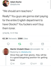 "Alive, Logic, and Martin: Adam Burke  @atpburke  ""We should arm teachers.""  Really? You guys are gonna start paying  for the entire English department to  have Glocks? You fuckers won't buy  them toner  2/14/18, 11:17 PM  62.3K Retweets 206K Likes  Martin Vindahl Olsen @mvindahl 1d  Replying to @atpburke  Once they get their glocks, they will be  in a good bargaining position for getting  toner  25  t207 3277 <p><a href=""https://haiku-robot.tumblr.com/post/171113362153/lordandgodoftheobvious-c-bassmeow-idk-which"" class=""tumblr_blog"">haiku-robot</a>:</p><blockquote> <p><a href=""http://lordandgodoftheobvious.tumblr.com/post/171110337198/c-bassmeow-idk-which-one-is-funnier-honestly"" class=""tumblr_blog"">lordandgodoftheobvious</a>:</p> <blockquote> <p><a href=""http://c-bassmeow.tumblr.com/post/170963949568/idk-which-one-is-funnier"" class=""tumblr_blog"">c-bassmeow</a>:</p> <blockquote><p>Idk which one is funnier</p></blockquote> <p>Honestly, though? That's the kind of logic I can really get behind.<br/></p> </blockquote>  <i>honestly though that's <br/>the kind of logic i can <br/>really get behind </i><br/><hr><br/><small>^Haiku<sup>^bot<sup>^8. <sup>I detect haikus with 5-7-5 format. <sup>Sometimes I make mistakes.</sup></sup></sup></sup><br/><br/><a href=""http://paypal.me/HaikuRobot/2"">Help keep my meatbag slave alive.</a><br/><u>Contact: <b>thathaikubot@gmail.com</b></u> 