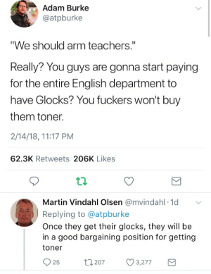 "Idk which one is funnier: Adam Burke  @atpburke  ""We should arm teachers.""  Really? You guys are gonna start paying  for the entire English department to  have Glocks? You fuckers won't buy  them toner  2/14/18, 11:17 PM  62.3K Retweets 206K Likes  Martin Vindahl Olsen @mvindahl 1d  Replying to @atpburke  Once they get their glocks, they will be  in a good bargaining position for getting  toner  25  t207 3277 Idk which one is funnier"