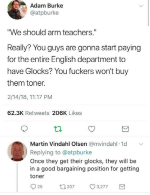 "Martin: Adam Burke  @atpburke  ""We should arm teachers.""  Really? You guys are gonna start paying  for the entire English department to  have Glocks? You fuckers won't buy  them toner.  2/14/18, 11:17 PM  62.3K Retweets 206K Likes  Martin Vindahl Olsen @mvindahl 1d  Replying to @atpburke  Once they get their glocks, they will be  in a good bargaining position for getting  toner  t1207  25  3,277 Martin"