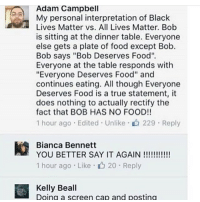 """Bealls: Adam Campbell  My personal interpretation of Bla  Lives Matter vs. All Lives Matter. Bob  is sitting at the dinner table. Everyone  else gets a plate of food except Bob.  Bob says """"Bob Deserves Food""""  Everyone at the table responds with  """"Everyone Deserves Food"""" and  continues eating. All though Everyone  Deserves Food is a true statement, it  does nothing to actually rectify the  fact that BOB HAS NO FOOD!!  1 hour ago . Edited . Unlike-山229 . Reply  Bianca Bennett  1 hour ago . Like-山20 . Reply  Kelly Beall  Doing a screen cap and posting"""
