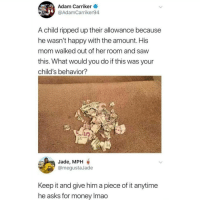 Memes, Money, and Saw: Adam Carriker  @AdamCarriker94  A child ripped up their allowance because  he wasn't happy with the amount. His  mom walked out of her room and saw  this. What would you do if this was your  child's behavior?  Jade, MPH  @megustaJade  Keep it and give him a piece of it anytime  he asks for money Imao If you're not following @memezar you are seriously missing out 😂
