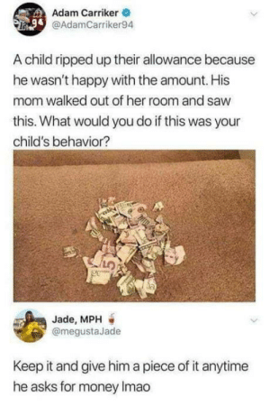 What to do when your child rips up their allowance: Adam Carriker  @AdamCarriker94  A child ripped up their allowance because  he wasn't happy with the amount. His  mom walked out of her room and saw  this. What would you do if this was your  child's behavior?  Jade, MPH  @megustaJade  Keep it and give him a piece of it anytime  he asks for money Imao What to do when your child rips up their allowance