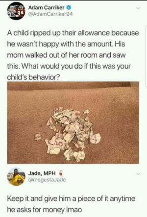 Money, Happy, and Kids: Adam Carriker  @AdamCarriker94  A child ripped up their allowance because  he wasn't happy with the amount. His  mom walked out of her room and savw  this. What would you do if this was your  child's behavior?  Jade, MPH  @megustaJade  Keep it and give him a piece of it anytime  he asks for money Imao Stupid Kids