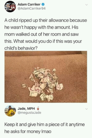I would do the same via /r/memes https://ift.tt/2xXz9fM: Adam Carriker  @AdamCarriker94  A child ripped up their allowance because  he wasn't happy with the amount. His  mom walked out of her room and saw  this. What would you do if this was your  child's behavior?  Jade, MPH  @megustaJade  Keep it and give him a piece of it anytime  he asks for money Imao I would do the same via /r/memes https://ift.tt/2xXz9fM