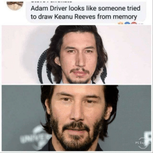 True: Adam Driver looks like someone tried  to draw Keanu Reeves from memory True