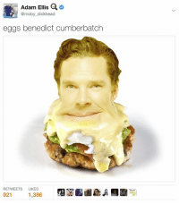 The worst thing I ever made.: Adam Ellis a  @moby dickhead  eggs benedict cumberbatch  RETWEETS  LIKES  921  1,386 The worst thing I ever made.