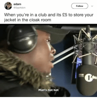 Fuck a coat check mans not hot (@michaeldapaah_): adam  Follow  @OppAdam  When you're in a club and its £5 to store your  jacket in the cloak room  Man's not hot Fuck a coat check mans not hot (@michaeldapaah_)