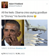 "Drone, Brooklyn, and Drones: Adam Friedland  @Adam Friedland  All the feels: Obama cries saying goodbye  to ""Droney"" his favorite drone  1/15/17, 13:18 from Brooklyn, NY  4,711  RETWEETS  11.7K  LIKES lol I just had to share this!  ~najaf[ن] source: https://twitter.com/adamfriedland/status/820741908741890049"