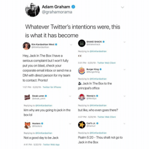 Twitter is ruthless.. 😂🤦‍♂️ https://t.co/yAzW743vo4: Adam Graham  @grahamorama  Whatever Iwitter's intentions were, this  is what it has become  SHAKE SHACK  Kim Kardashian West  @KimKardashian  @shakeshack  Replying to @KimKardashian  Hey, Jack In The Box I have a  serious complaint but I won't fully  5:51 PM 5/20/19 Twitter Web Client  put you on blast, check your  Burger King  İNG  @BurgerKing  corporate email inbox or send me a  DM with direct person for my team  Replying to @KimKardashian  to contact. Pronto!  Jack In The Box to the  1:57 PM.5/20/19 Twitter for iPhone  principal's office  Wendy's  @Wendys  Steak-umm  umm steak umm  Replying to @KimKardashian  Replying to @KimKardashian  kim why are you going to jack in the  but like, who even goes there?  box lol  4:27 PM .5/20/19 Twitter Web Client  Carl's Jr.  Hooters  @Hooters  @CarlsJr  Replying to @KimKardashian  Replying to @KimKardashian  Psalm 5:20 Thou shalt not go to  Not a good day to be Jack  Jack in the Box  4:41 PM 5/20/19 Twitter Web App Twitter is ruthless.. 😂🤦‍♂️ https://t.co/yAzW743vo4