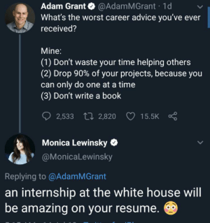 That's a yikes from me: Adam Grant @AdamMGrant 1d  What's the worst career advice you've ever  received?  Mine:  (1) Don't waste your time helping others  (2) Drop 90% of your projects, because you  can only do one at a time  (3) Don't write a book  2,533 2,820  15.5K  Monica Lewinsky  @MonicaLewinsky  Replying to @Adam MGrant  an internship at the white house will  be amazing on your resume. That's a yikes from me