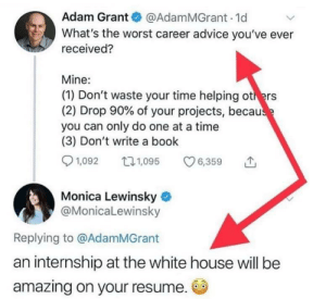 She's not wrong though.: Adam Grant @AdamMGrant 1d  What's the worst career advice you've ever  received?  Mine:  (1) Don't waste your time helping others  (2) Drop 90% of your projects, because  you can only do one at a time  (3) Don't write a book  1,092  L1,095  6,359  Monica Lewinsky  @MonicaLewinsky  Replying to @AdamMGrant  an internship at the white house will be  amazing on your resume. She's not wrong though.