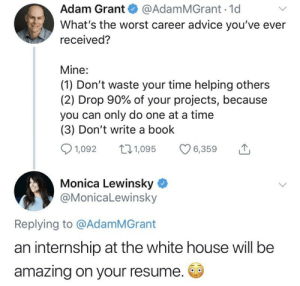 Yiiiiiikes.: Adam Grant@AdamMGrant 1d  What's the worst career advice you've ever  received?  Mine:  (1) Don't waste your time helping others  (2) Drop 90% of your projects, because  you can only do one at a time  (3) Don't write a book  1,092  1,095  6,359  Monica Lewinsky  @MonicaLewinsky  Replying to @AdamMGrant  an internship at the white house will be  amazing on your resume. Yiiiiiikes.