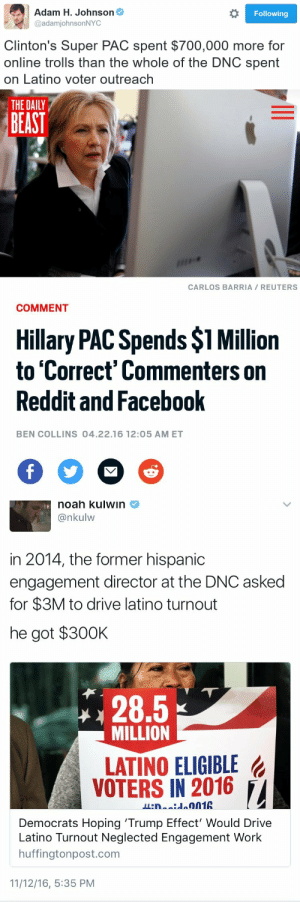 Looks like the firewall got a virus: Adam H. Johnson  @adamjohnsonNYC  Following  Clinton's Super PAC spent $700,000 more for  online trolls than the whole of the DNC spent  on Latino voter outreach   THE DAILY  BEAST  CARLOS BARRIA REUTERS  COMMENT  Hillary PAC Spends $1 Million  to 'Correct' Commenters on  Reddit and Facebook  2  BEN COLLINS 04.22.16 12:05 AM ET   noah kulwin  @nkulw  in 2014, the former hispanic  engagement director at the DNC asked  for $3M to drive latino turnout  he got $30OK  28.5  MILLION  LATINO ELIGIBLE  VOTERS IN 2016 /,  Democrats Hoping 'Trump Effect' Would Drive  no Turnout Neglected Engagement Work  huffingtonpost.com  11/12/16, 5:35 PM Looks like the firewall got a virus