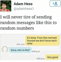 """Very good."" 😎😂 WSHH: Adam Hess  @adamhess 1  I will never tire of sending  random messages like this to  random number  It's done. From this moment  forward we don't know each  4:41 p.m. other  Sorry, who is this? A:42 p.m.  Very good  4:43 p.m. ""Very good."" 😎😂 WSHH"