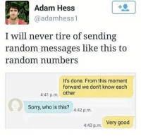 😂😝😂: Adam Hess  @adamhess1  I will never tire of sending  random messages like this to  random nimberS  It's done. From this moment  forward we don't know each  4:41 p.m other  Sorry, who is this? 442 p.m.  443 p.m. Very good 😂😝😂