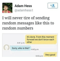 Love, Memes, and Sorry: Adam Hess  @adamhess1  I will never tire of sending  random messages like this to  random numbers  It's done. From this moment  forward we don't know each  4:41 p.m. other  Sorry, who is this? 4:42 p.m.  Very good  4:43 p.m. Follow fellow teamnoharmdone member @___1cockhair_awayfromameltdown @___1cockhair_awayfromameltdown @___1cockhair_awayfromameltdown I love her page ❤️