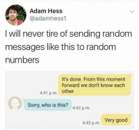 😹: Adam Hess  @adamhess1  I will never tire of sending random  messages like this to random  numbers  It's done. From this moment  forward we don't know each  4:41 p.m. other  Sorry, who is this? 442 p.m.  4:43 p.m. Very good 😹
