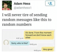 "Bored, Memes, and Sorry: Adam Hess  @adamhess1  I will never tire of sending  random messages like this to  random numberS  It's done. From this moment  forward we don't know each  4:41 p.m. other  Sorry, who is this?  4:42 p.m.  Very good  4:43 p.m. <p>I'll never be bored again via /r/memes <a href=""https://ift.tt/2JLhV8A"">https://ift.tt/2JLhV8A</a></p>"