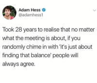Funny, Hess, and Adam: Adam Hess  @adamhess1  Took 28 years to realise that no matter  what the meeting is about, if you  randomly chime in with 'it's just about  finding that balance' people will  always agree. WORKSHOP